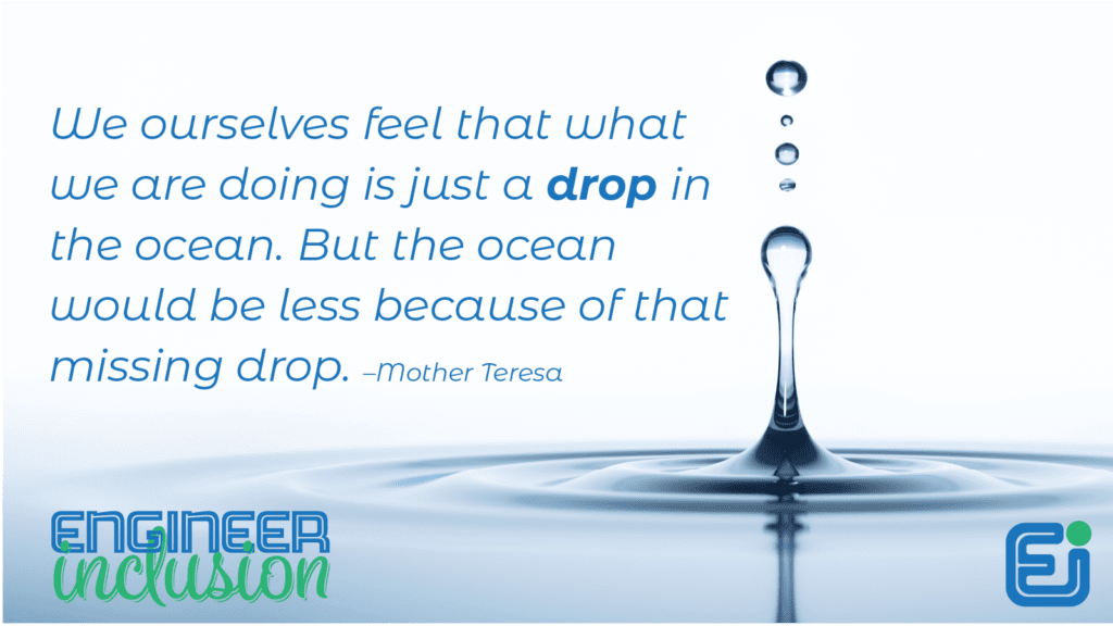 We ourselves feel that what we are doing is just a drop in the ocean. But the ocean would be less because of that missing drop. –Mother Teresa